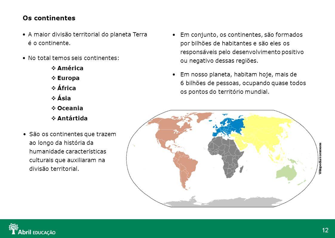 12 Os continentes A maior divisão territorial do planeta Terra é o continente. No total temos seis continentes: América Europa África Ásia Oceania Ant