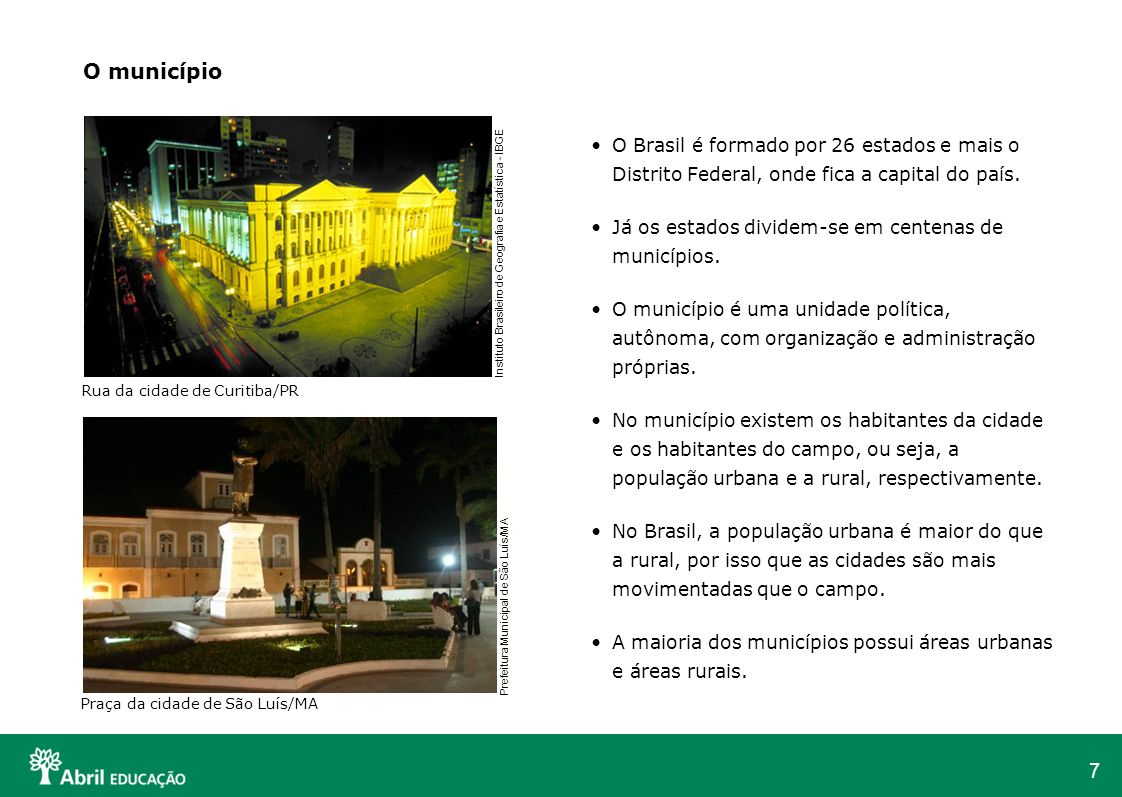 7 O Brasil é formado por 26 estados e mais o Distrito Federal, onde fica a capital do país. Já os estados dividem-se em centenas de municípios. O muni