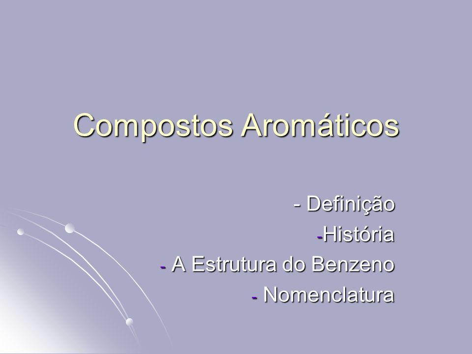 Compostos Aromáticos - Definição - Definição - História - A Estrutura do Benzeno - Nomenclatura