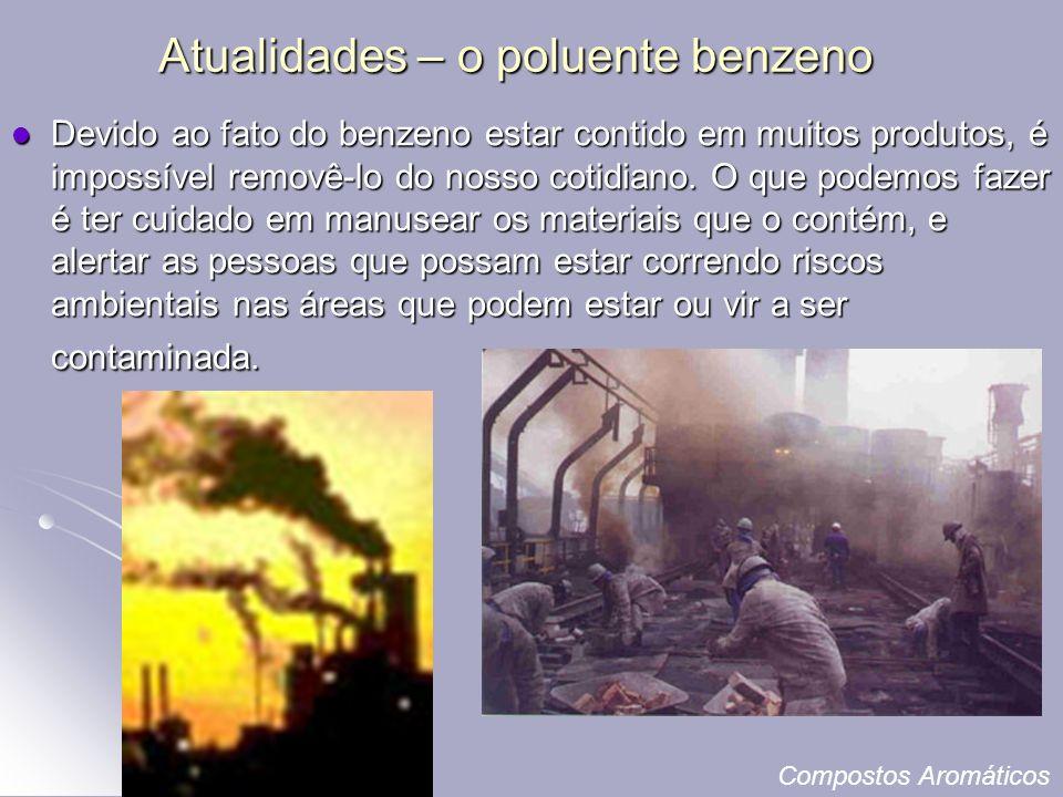 Atualidades – o poluente benzeno Devido ao fato do benzeno estar contido em muitos produtos, é impossível removê-lo do nosso cotidiano.