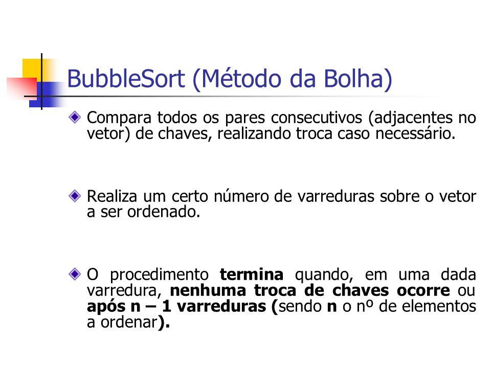 BubbleSort (Método da Bolha) Compara todos os pares consecutivos (adjacentes no vetor) de chaves, realizando troca caso necessário. Realiza um certo n