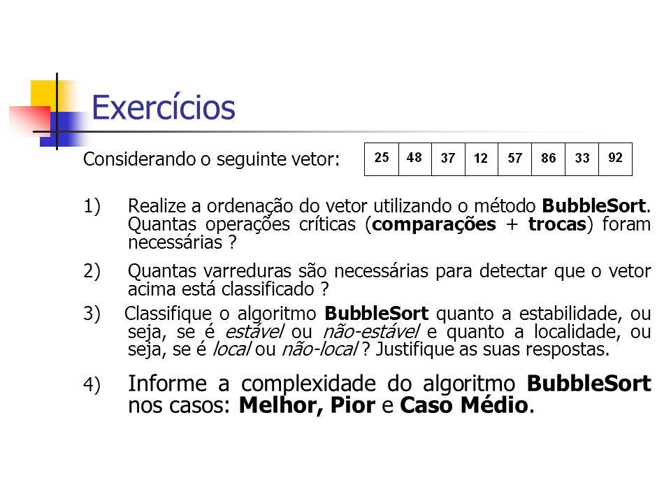 Exercícios Considerando o seguinte vetor: 1)Realize a ordenação do vetor utilizando o método BubbleSort. Quantas operações críticas (comparações + tro