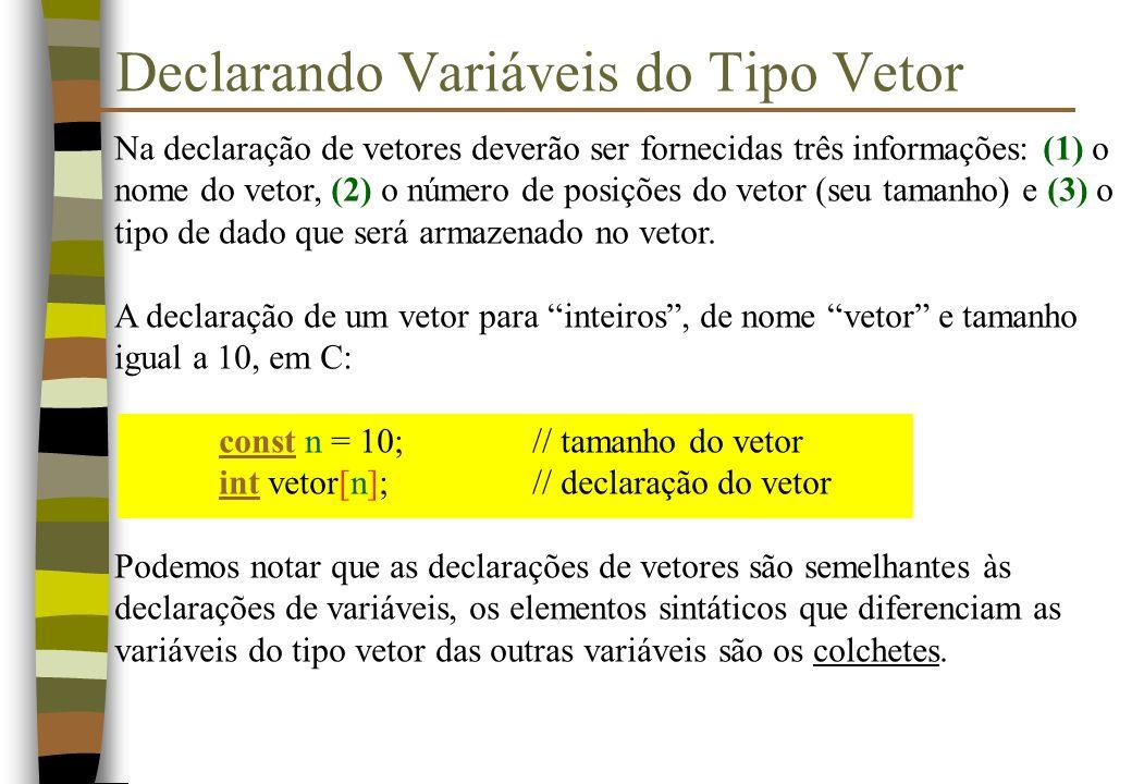 Na declaração de vetores deverão ser fornecidas três informações: (1) o nome do vetor, (2) o número de posições do vetor (seu tamanho) e (3) o tipo de dado que será armazenado no vetor.