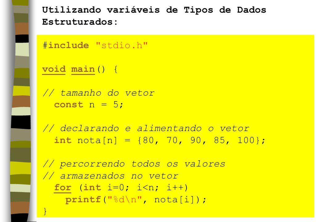 Utilizando variáveis de Tipos de Dados Estruturados: #include stdio.h void main() { // tamanho do vetor const n = 5; // declarando e alimentando o vetor int nota[n] = {80, 70, 90, 85, 100}; // percorrendo todos os valores // armazenados no vetor for (int i=0; i<n; i++) printf( %d\n , nota[i]); }