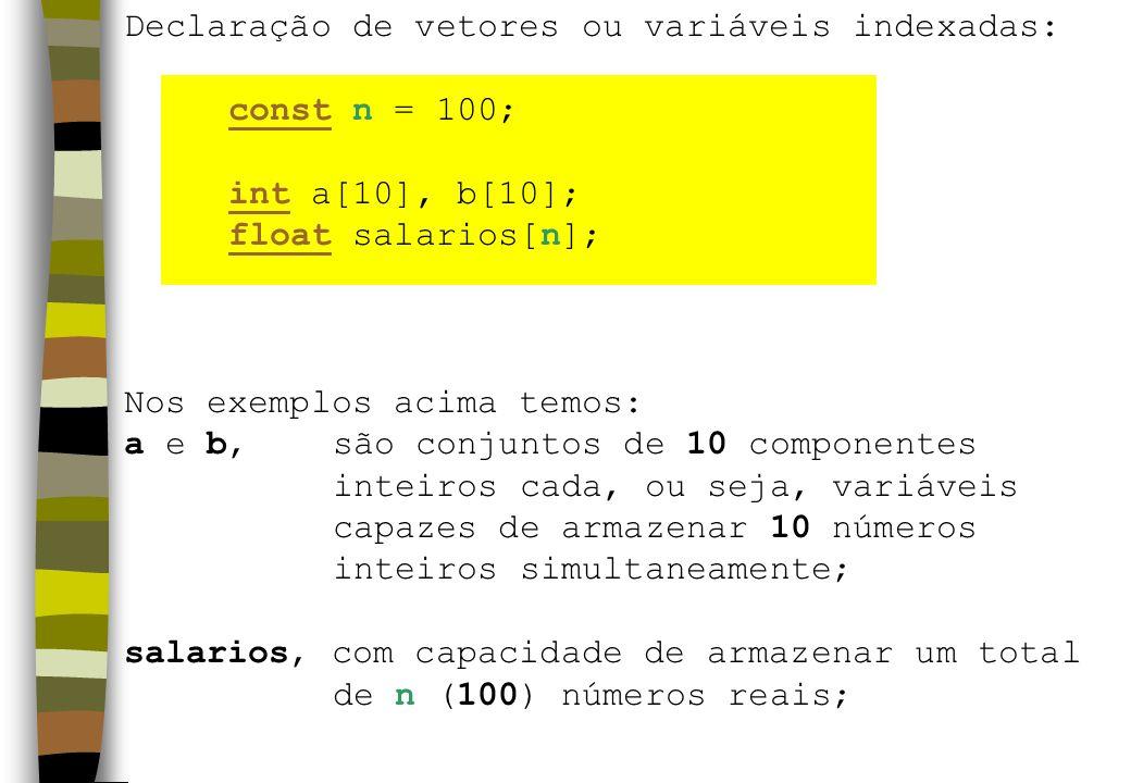 Declaração de vetores ou variáveis indexadas: const n = 100; int a[10], b[10]; float salarios[n]; Nos exemplos acima temos: a e b, são conjuntos de 10 componentes inteiros cada, ou seja, variáveis capazes de armazenar 10 números inteiros simultaneamente; salarios, com capacidade de armazenar um total de n (100) números reais;