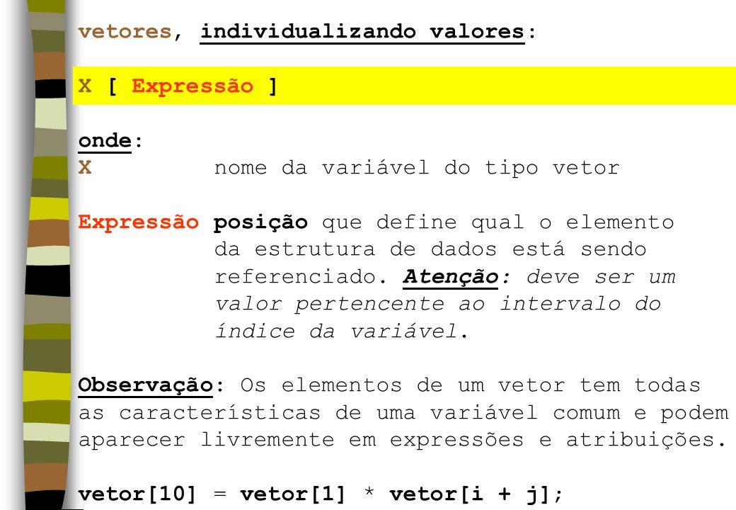 vetores, individualizando valores: X [ Expressão ] onde: Xnome da variável do tipo vetor Expressãoposição que define qual o elemento da estrutura de dados está sendo referenciado.