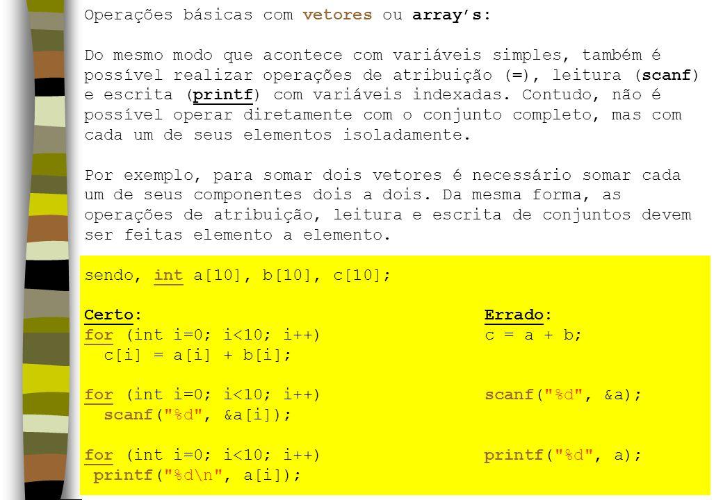 Operações básicas com vetores ou arrays: Do mesmo modo que acontece com variáveis simples, também é possível realizar operações de atribuição (=), leitura (scanf) e escrita (printf) com variáveis indexadas.