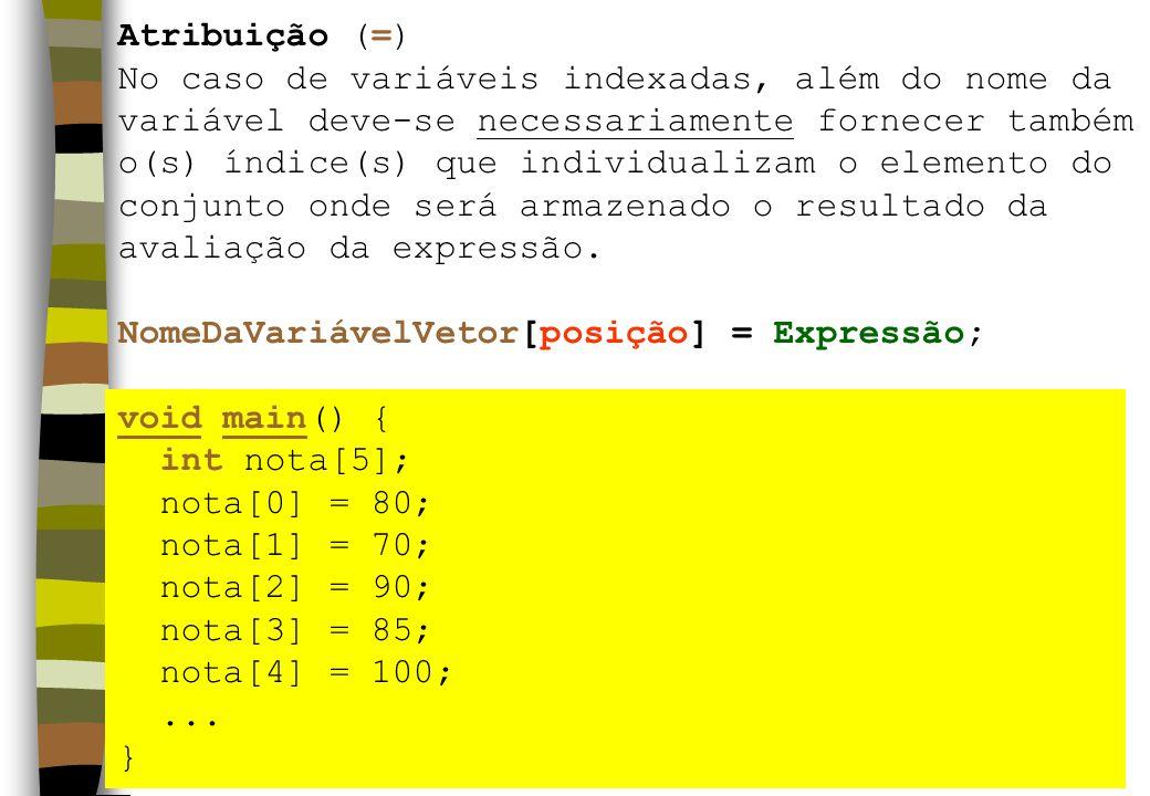 Atribuição (=) No caso de variáveis indexadas, além do nome da variável deve-se necessariamente fornecer também o(s) índice(s) que individualizam o elemento do conjunto onde será armazenado o resultado da avaliação da expressão.