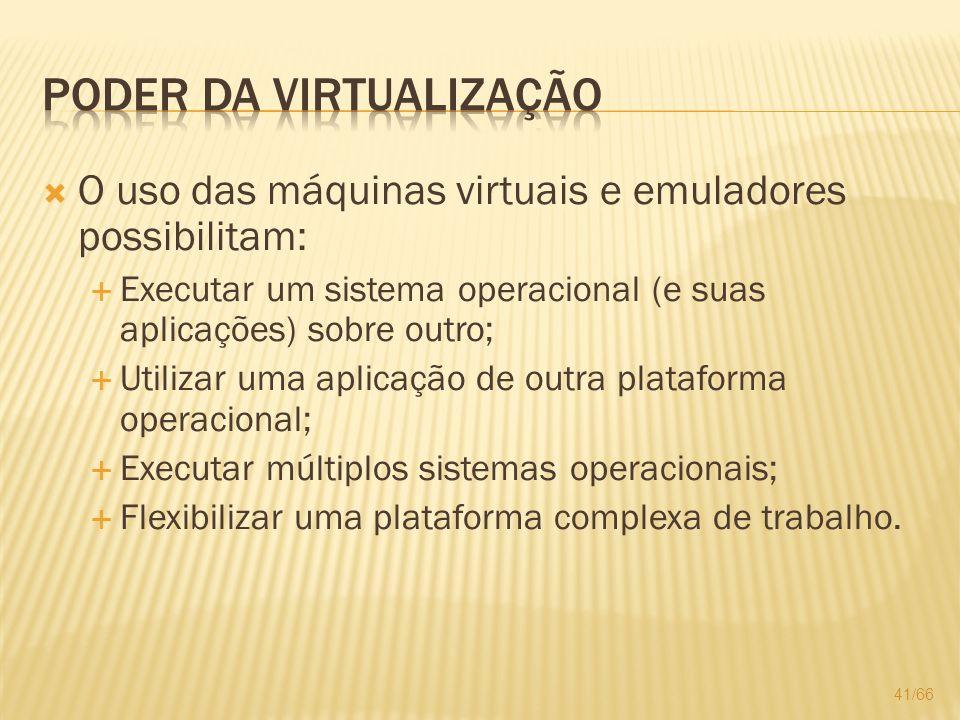 O uso das máquinas virtuais e emuladores possibilitam: Executar um sistema operacional (e suas aplicações) sobre outro; Utilizar uma aplicação de outr