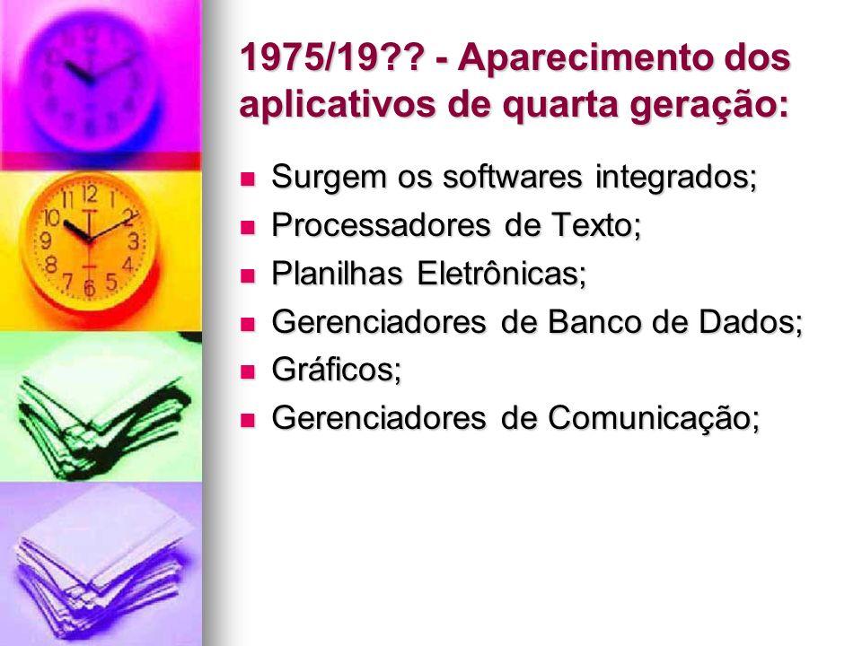 1975/19?? - Aparecimento dos aplicativos de quarta geração: Surgem os softwares integrados; Surgem os softwares integrados; Processadores de Texto; Pr