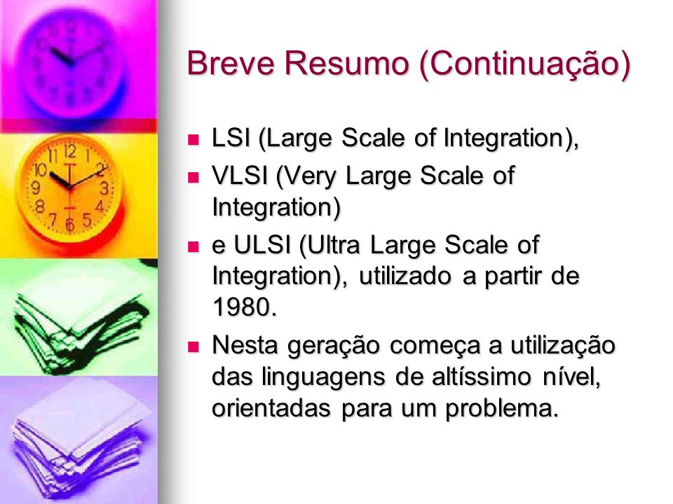 Breve Resumo (Continuação) LSI (Large Scale of Integration), LSI (Large Scale of Integration), VLSI (Very Large Scale of Integration) VLSI (Very Large