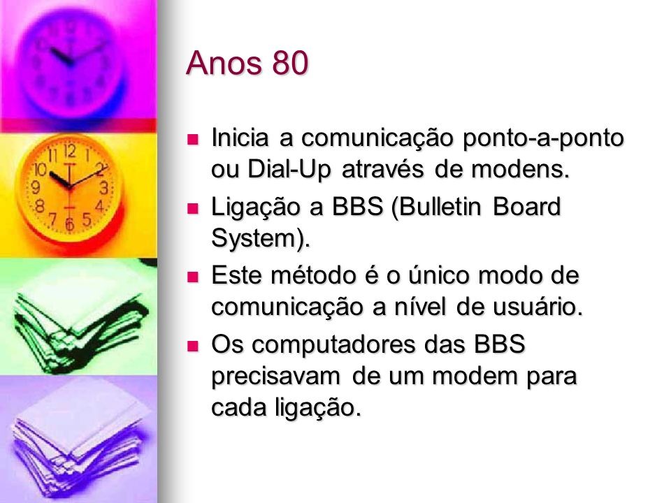 Anos 80 Inicia a comunicação ponto-a-ponto ou Dial-Up através de modens. Inicia a comunicação ponto-a-ponto ou Dial-Up através de modens. Ligação a BB
