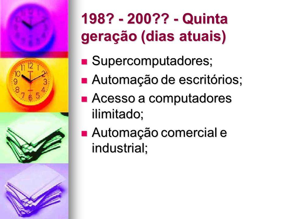 198? - 200?? - Quinta geração (dias atuais) Supercomputadores; Supercomputadores; Automação de escritórios; Automação de escritórios; Acesso a computa