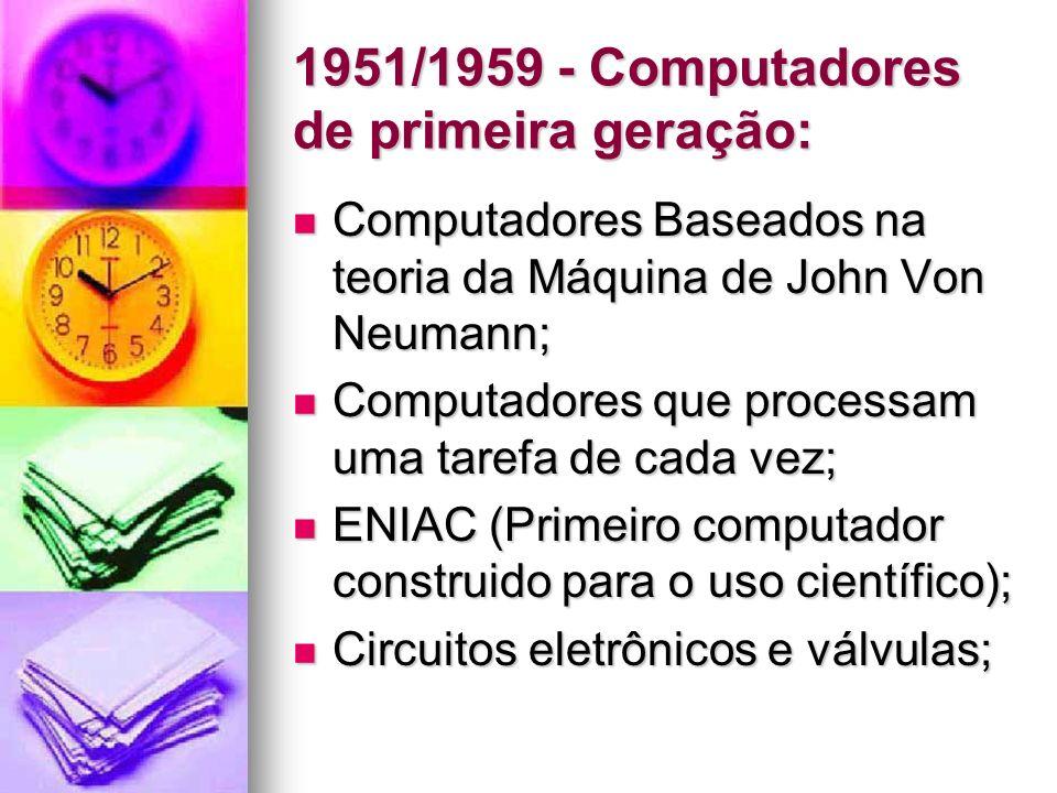1951/1959 - Computadores de primeira geração: Computadores Baseados na teoria da Máquina de John Von Neumann; Computadores Baseados na teoria da Máqui
