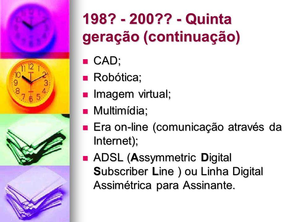 198? - 200?? - Quinta geração (continuação) CAD; CAD; Robótica; Robótica; Imagem virtual; Imagem virtual; Multimídia; Multimídia; Era on-line (comunic