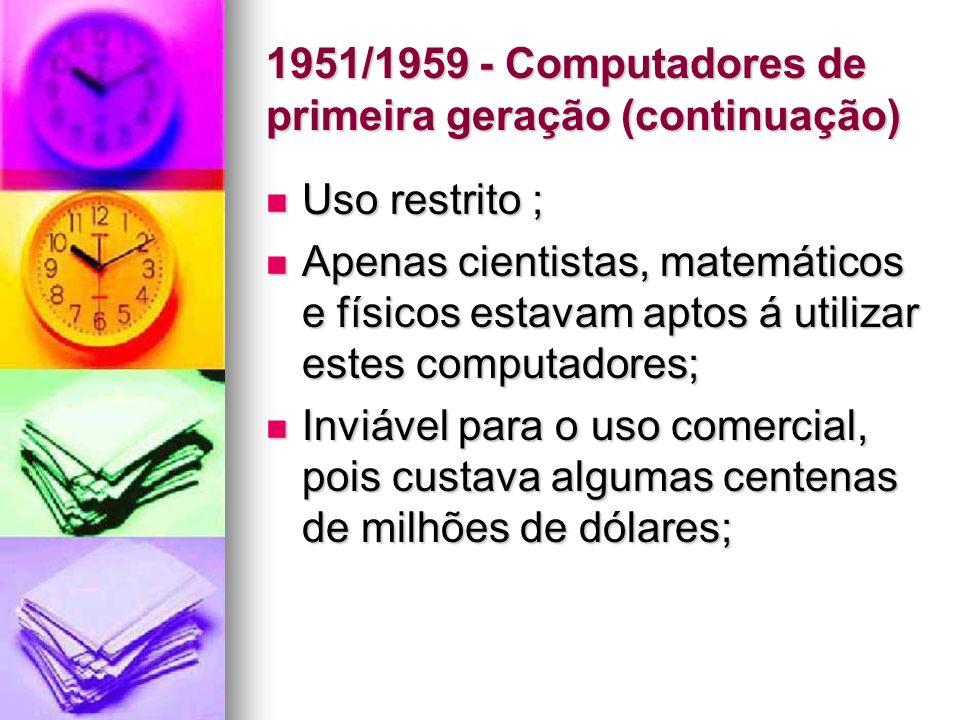 1951/1959 - Computadores de primeira geração (continuação) Uso restrito ; Uso restrito ; Apenas cientistas, matemáticos e físicos estavam aptos á util