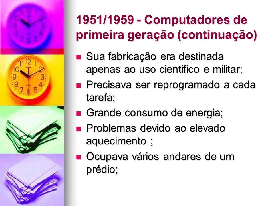 1951/1959 - Computadores de primeira geração (continuação) Sua fabricação era destinada apenas ao uso cientifico e militar; Sua fabricação era destina