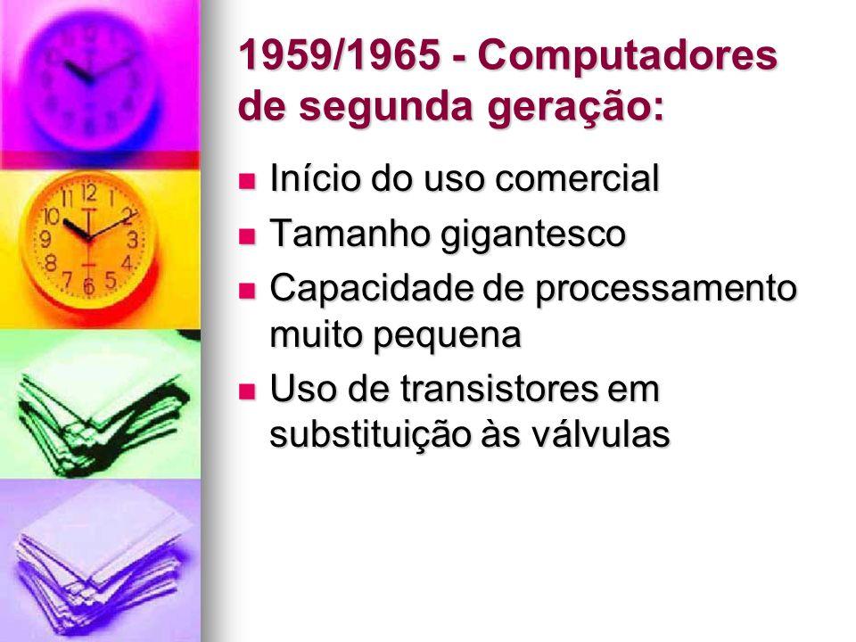 1959/1965 - Computadores de segunda geração: Início do uso comercial Início do uso comercial Tamanho gigantesco Tamanho gigantesco Capacidade de proce