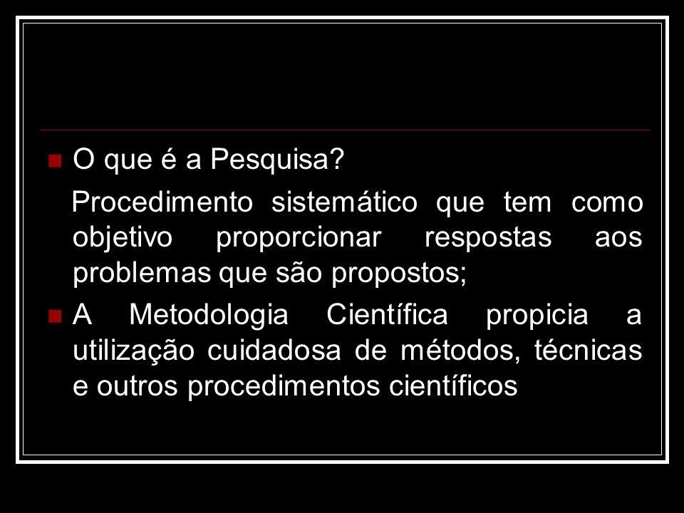 O que é a Pesquisa? Procedimento sistemático que tem como objetivo proporcionar respostas aos problemas que são propostos; A Metodologia Científica pr