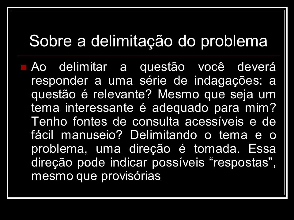 Sobre a delimitação do problema Ao delimitar a questão você deverá responder a uma série de indagações: a questão é relevante? Mesmo que seja um tema
