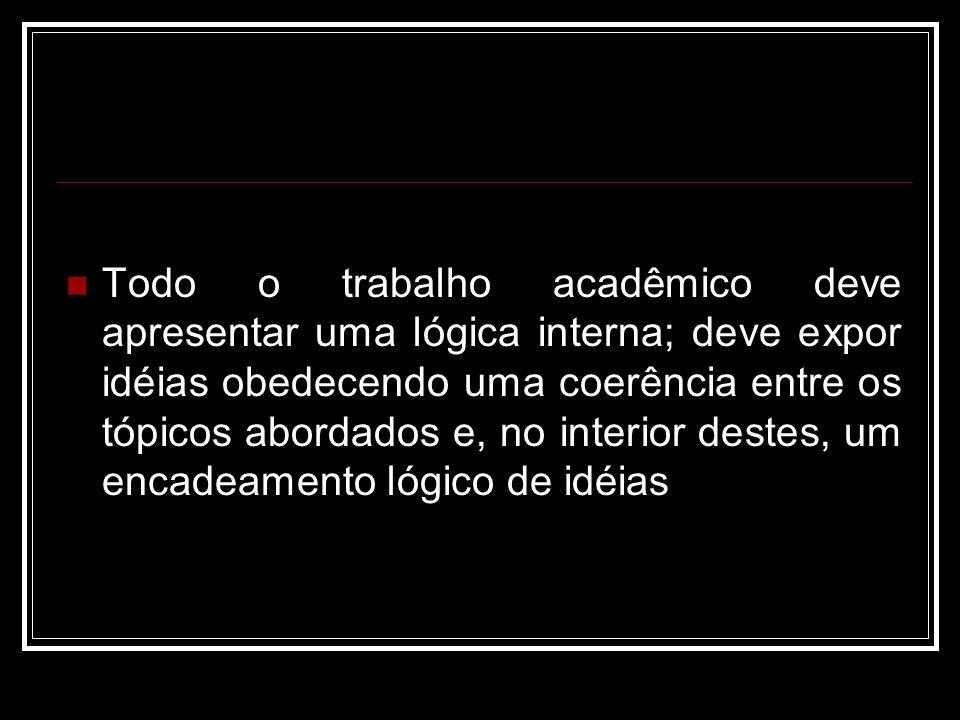 Todo o trabalho acadêmico deve apresentar uma lógica interna; deve expor idéias obedecendo uma coerência entre os tópicos abordados e, no interior des