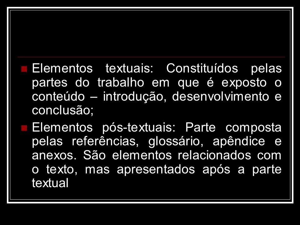 Elementos textuais: Constituídos pelas partes do trabalho em que é exposto o conteúdo – introdução, desenvolvimento e conclusão; Elementos pós-textuais: Parte composta pelas referências, glossário, apêndice e anexos.