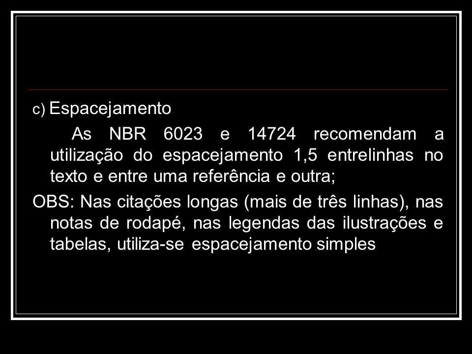 c) Espacejamento As NBR 6023 e 14724 recomendam a utilização do espacejamento 1,5 entrelinhas no texto e entre uma referência e outra; OBS: Nas citações longas (mais de três linhas), nas notas de rodapé, nas legendas das ilustrações e tabelas, utiliza-se espacejamento simples