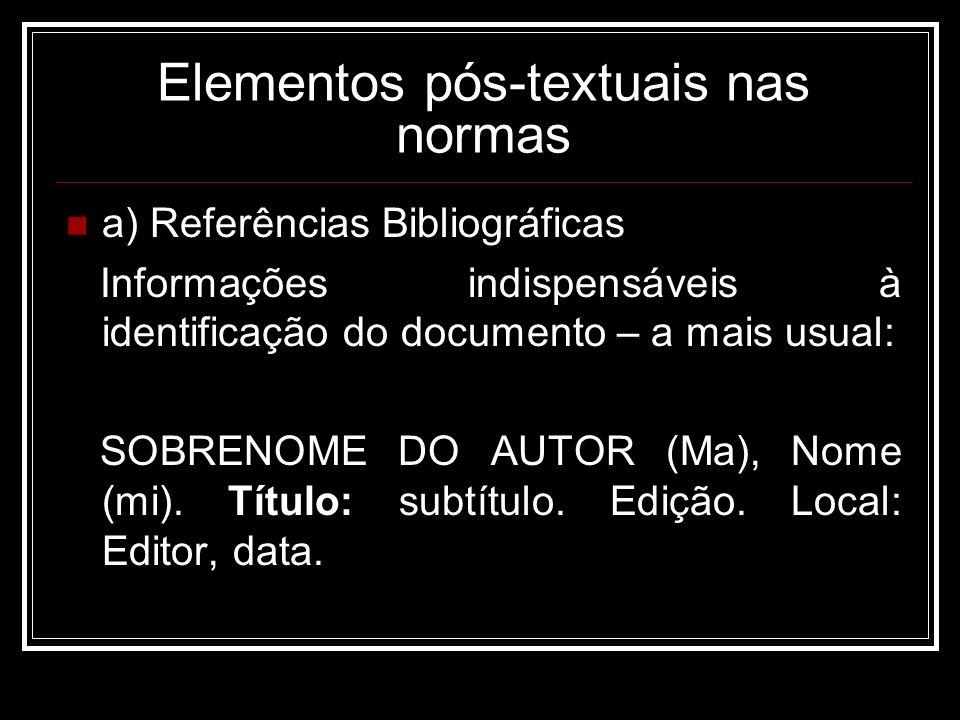 Elementos pós-textuais nas normas a) Referências Bibliográficas Informações indispensáveis à identificação do documento – a mais usual: SOBRENOME DO AUTOR (Ma), Nome (mi).