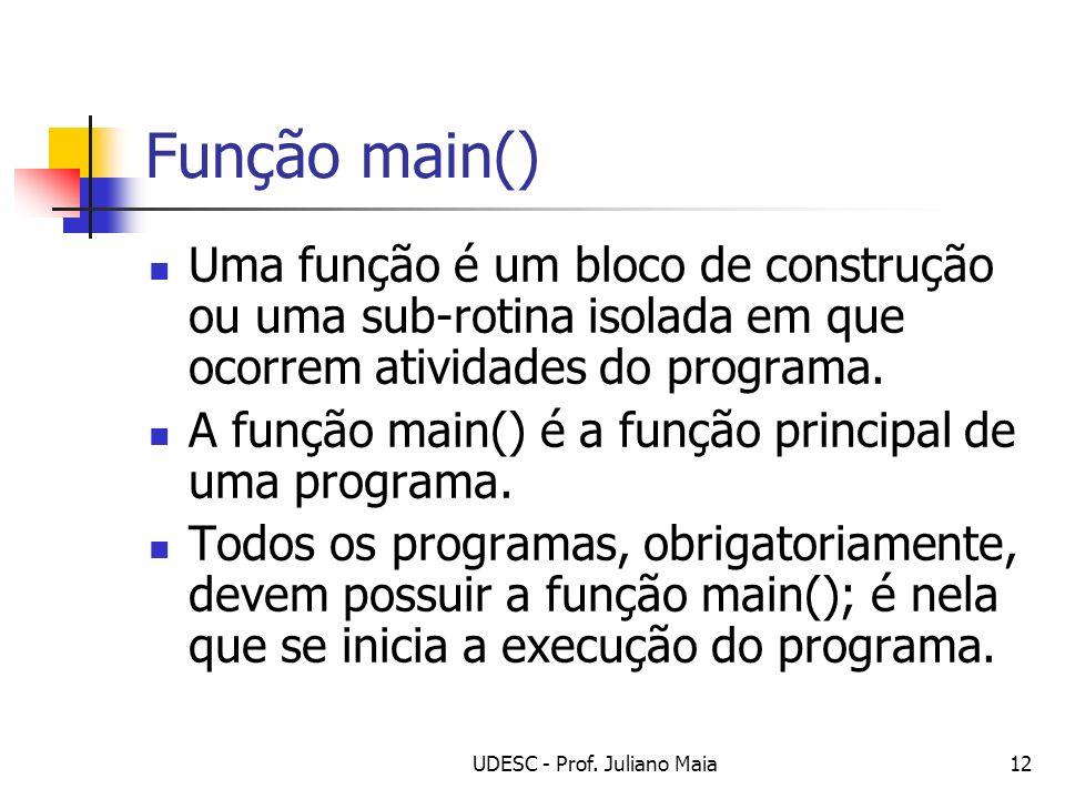 UDESC - Prof. Juliano Maia12 Função main() Uma função é um bloco de construção ou uma sub-rotina isolada em que ocorrem atividades do programa. A funç