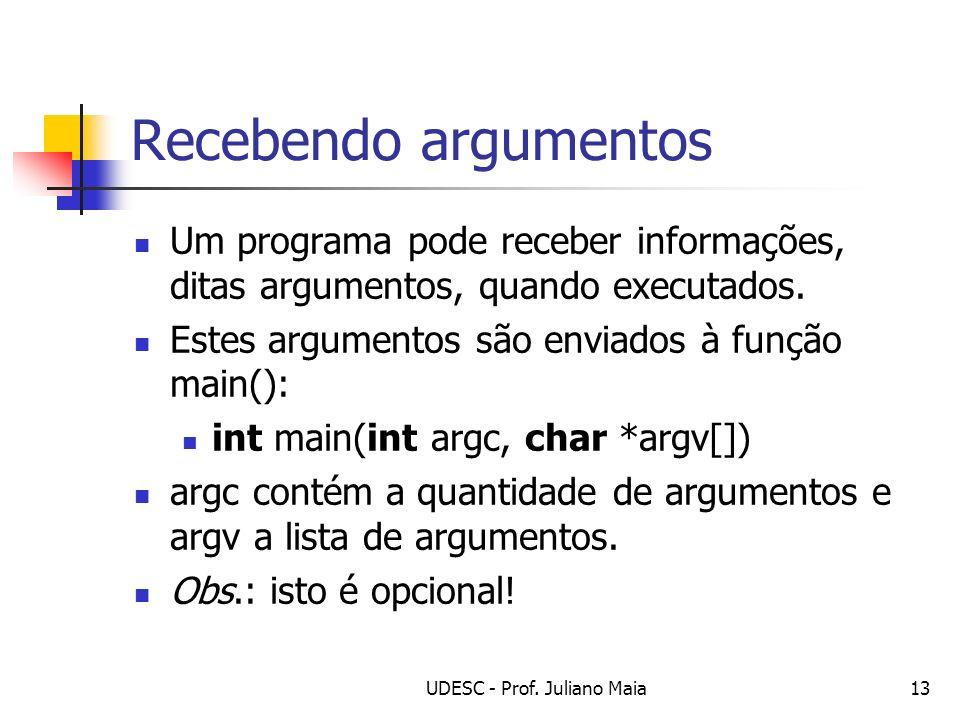 UDESC - Prof. Juliano Maia13 Recebendo argumentos Um programa pode receber informações, ditas argumentos, quando executados. Estes argumentos são envi