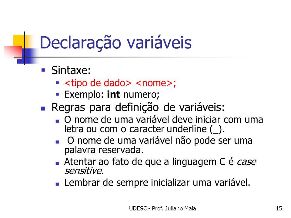 UDESC - Prof. Juliano Maia15 Declaração variáveis Sintaxe: ; Exemplo: int numero; Regras para definição de variáveis: O nome de uma variável deve inic