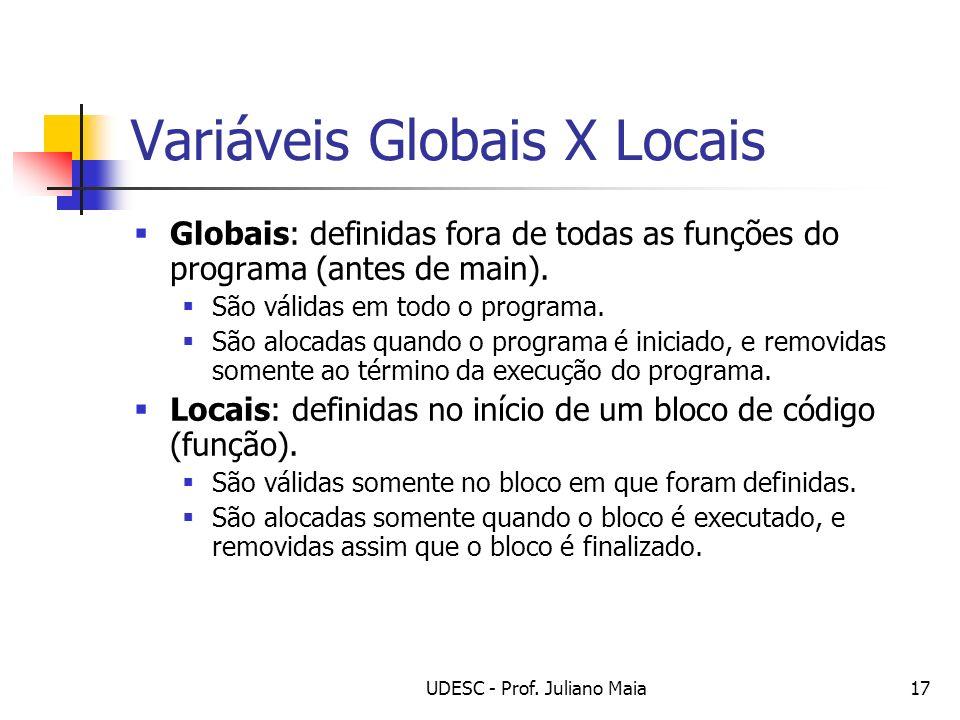 UDESC - Prof. Juliano Maia17 Variáveis Globais X Locais Globais: definidas fora de todas as funções do programa (antes de main). São válidas em todo o