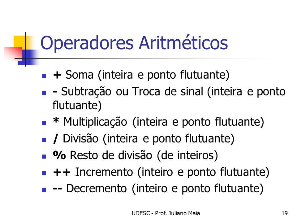 UDESC - Prof. Juliano Maia19 Operadores Aritméticos + Soma (inteira e ponto flutuante) - Subtração ou Troca de sinal (inteira e ponto flutuante) * Mul