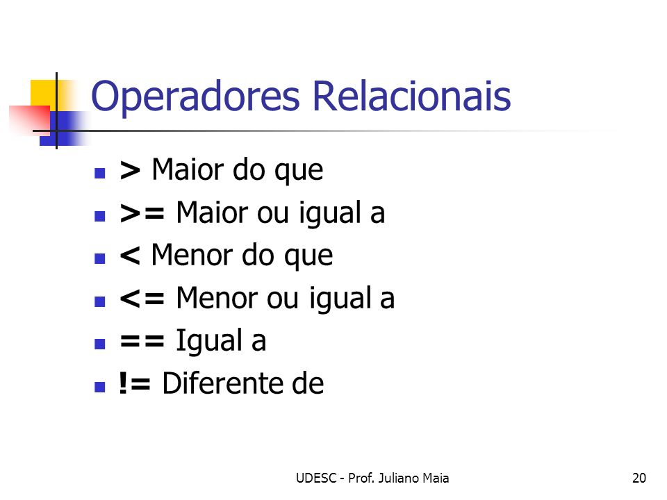 UDESC - Prof. Juliano Maia20 Operadores Relacionais > Maior do que >= Maior ou igual a < Menor do que <= Menor ou igual a == Igual a != Diferente de