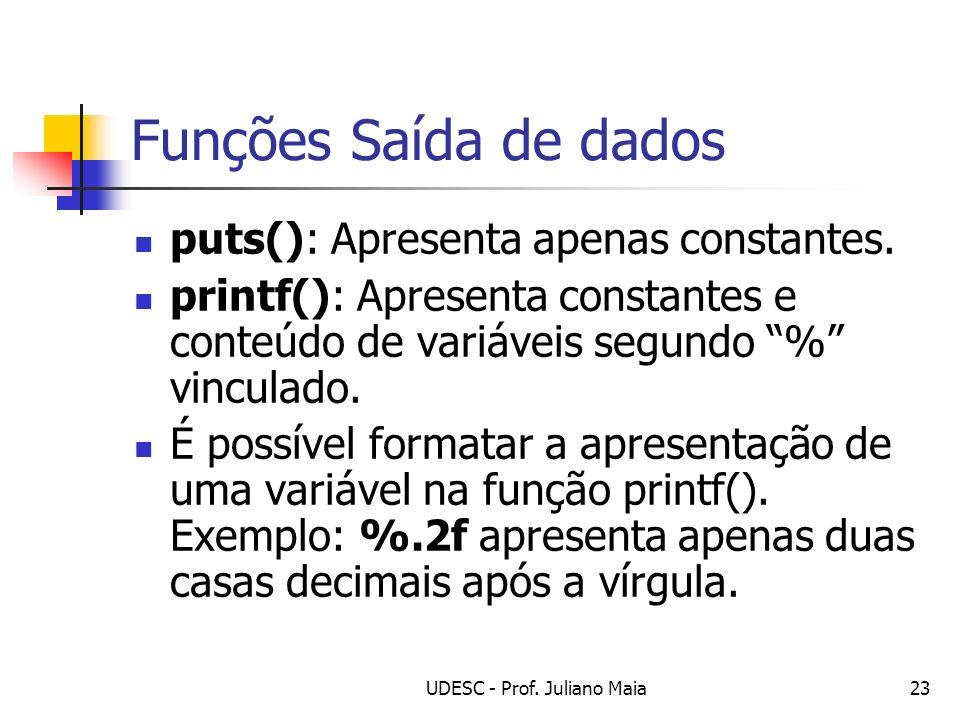 UDESC - Prof. Juliano Maia23 Funções Saída de dados puts(): Apresenta apenas constantes. printf(): Apresenta constantes e conteúdo de variáveis segund