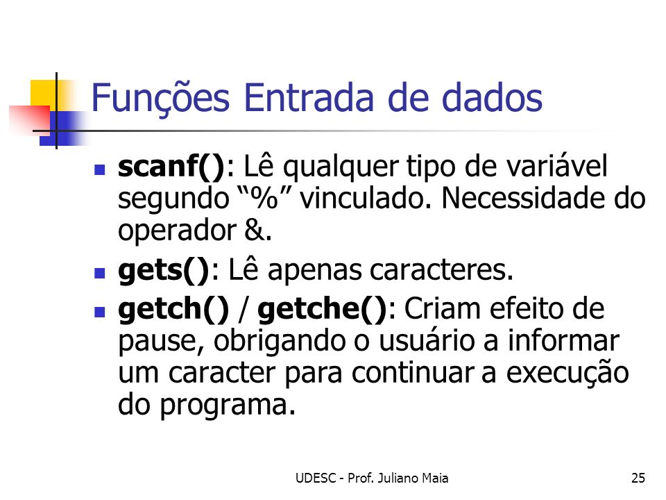UDESC - Prof. Juliano Maia25 Funções Entrada de dados scanf(): Lê qualquer tipo de variável segundo % vinculado. Necessidade do operador &. gets(): Lê