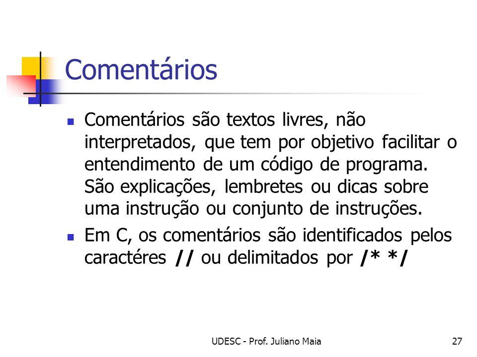 UDESC - Prof. Juliano Maia27 Comentários Comentários são textos livres, não interpretados, que tem por objetivo facilitar o entendimento de um código