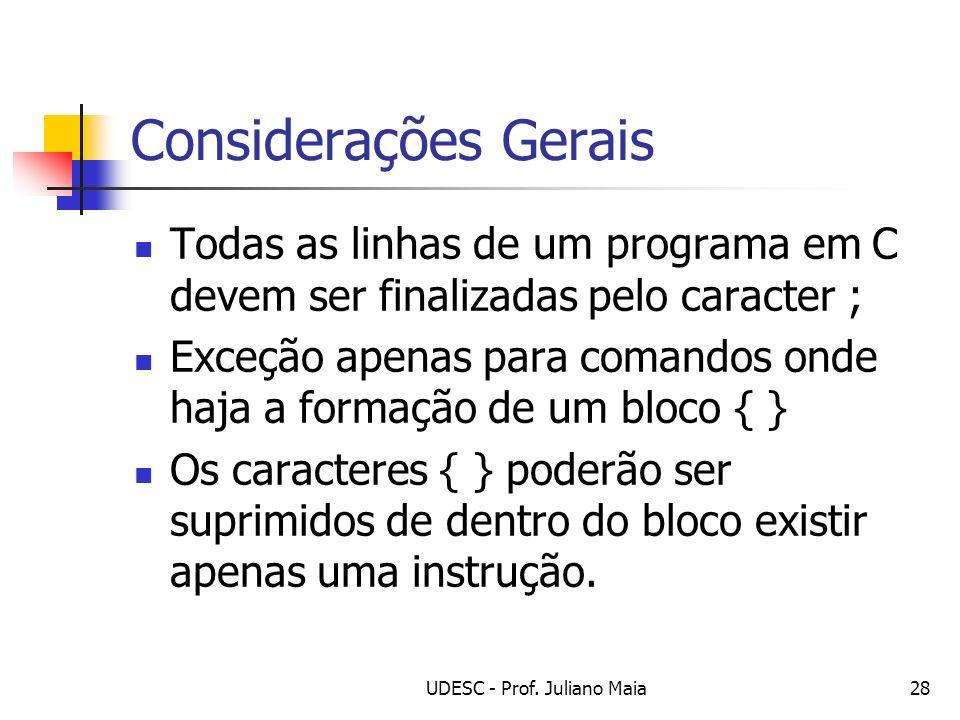 UDESC - Prof. Juliano Maia28 Considerações Gerais Todas as linhas de um programa em C devem ser finalizadas pelo caracter ; Exceção apenas para comand