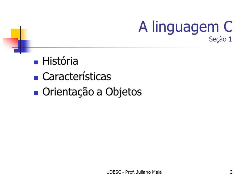 UDESC - Prof. Juliano Maia3 A linguagem C Seção 1 História Características Orientação a Objetos