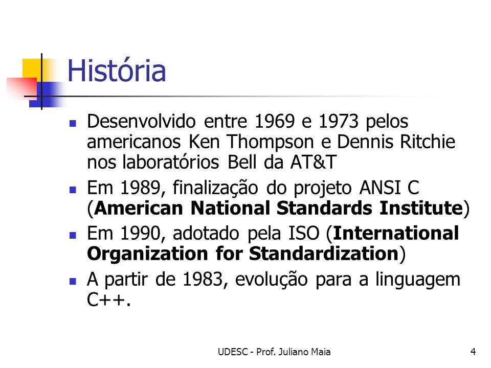 UDESC - Prof. Juliano Maia4 História Desenvolvido entre 1969 e 1973 pelos americanos Ken Thompson e Dennis Ritchie nos laboratórios Bell da AT&T Em 19