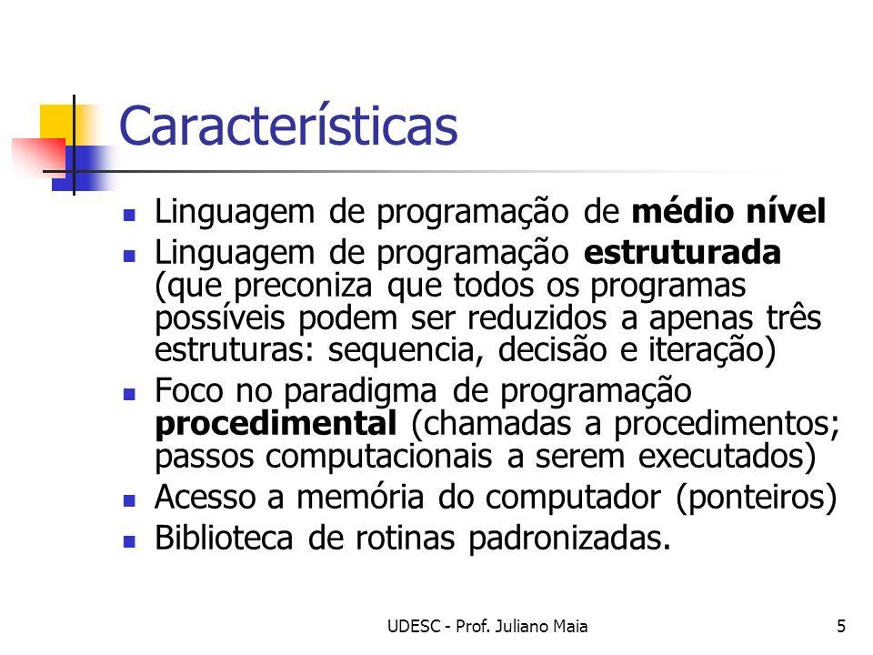 UDESC - Prof. Juliano Maia5 Características Linguagem de programação de médio nível Linguagem de programação estruturada (que preconiza que todos os p