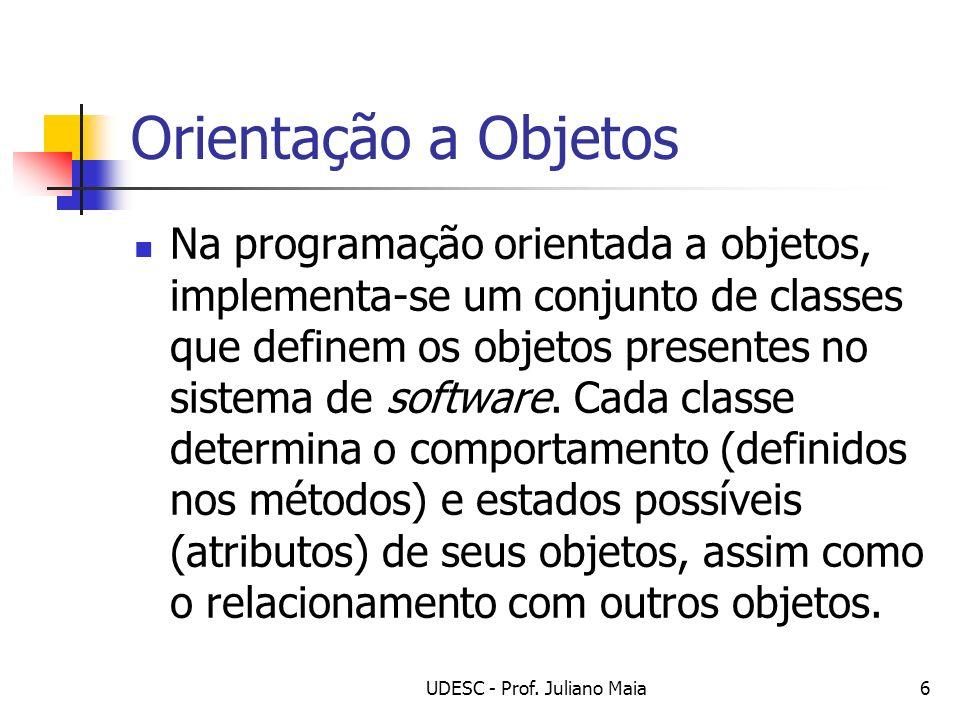 UDESC - Prof. Juliano Maia6 Orientação a Objetos Na programação orientada a objetos, implementa-se um conjunto de classes que definem os objetos prese