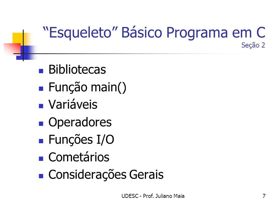UDESC - Prof. Juliano Maia7 Esqueleto Básico Programa em C Seção 2 Bibliotecas Função main() Variáveis Operadores Funções I/O Cometários Considerações