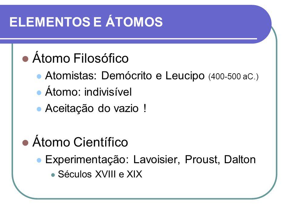 ELEMENTOS E ÁTOMOS Átomo Filosófico Atomistas: Demócrito e Leucipo (400-500 aC.) Átomo: indivisível Aceitação do vazio ! Átomo Científico Experimentaç