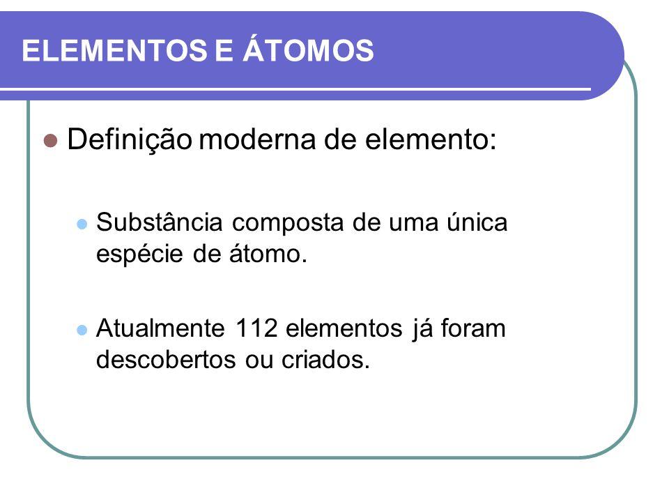 ELEMENTOS E ÁTOMOS Definição moderna de elemento: Substância composta de uma única espécie de átomo. Atualmente 112 elementos já foram descobertos ou