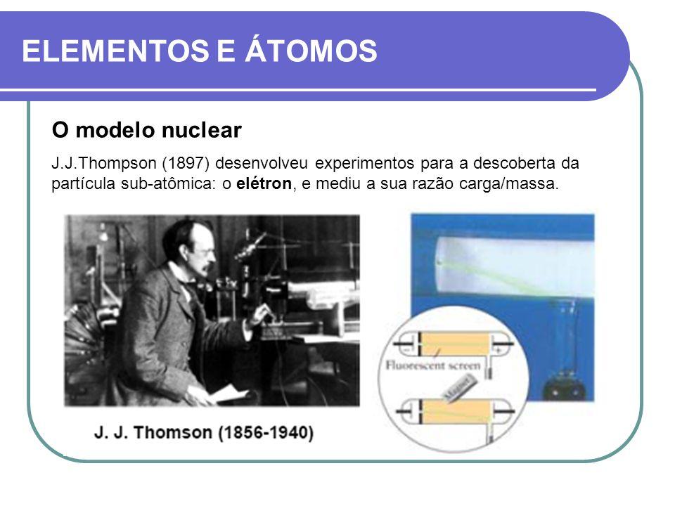 ELEMENTOS E ÁTOMOS O modelo nuclear J.J.Thompson (1897) desenvolveu experimentos para a descoberta da partícula sub-atômica: o elétron, e mediu a sua