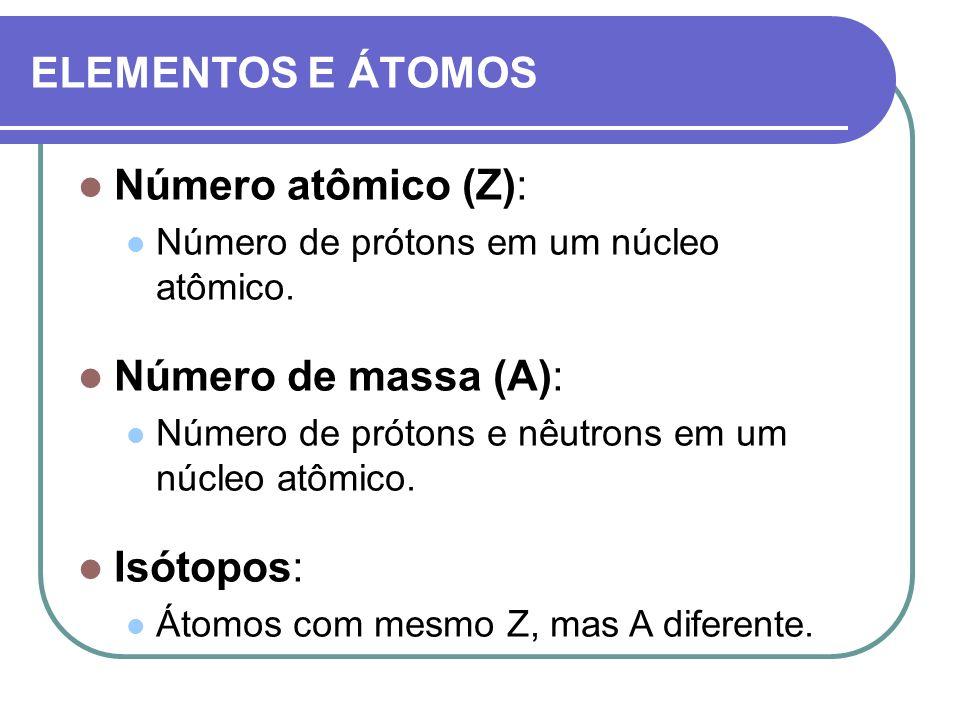 ELEMENTOS E ÁTOMOS Número atômico (Z): Número de prótons em um núcleo atômico. Número de massa (A): Número de prótons e nêutrons em um núcleo atômico.