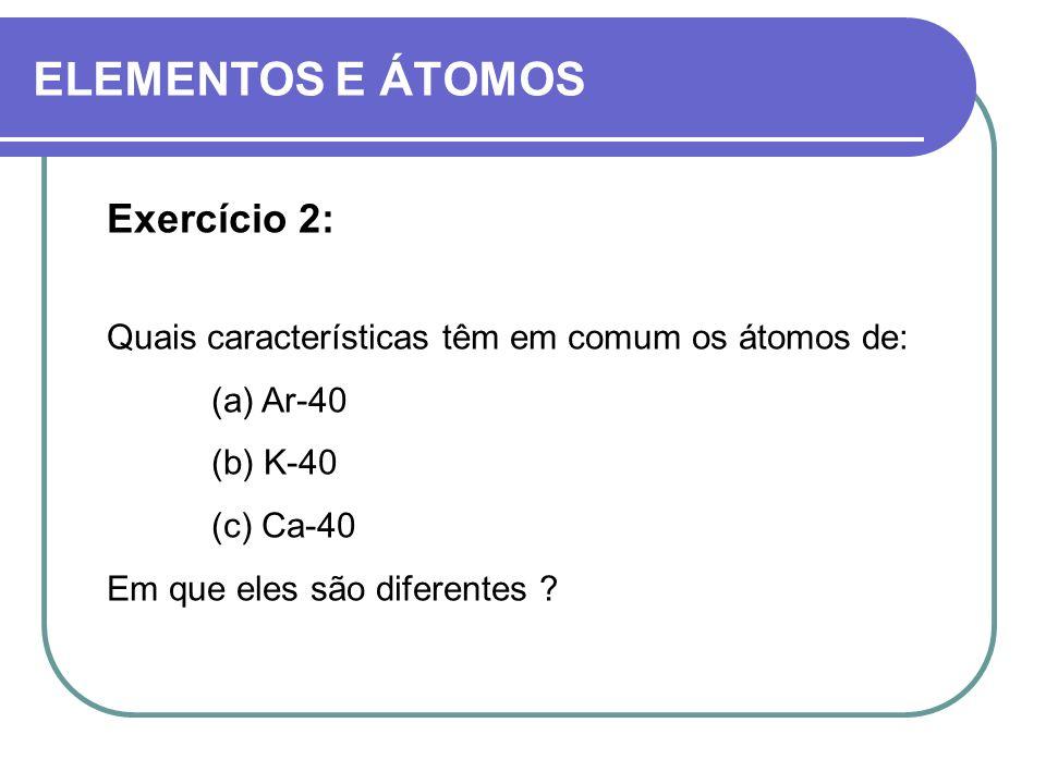 ELEMENTOS E ÁTOMOS Exercício 2: Quais características têm em comum os átomos de: (a) Ar-40 (b) K-40 (c) Ca-40 Em que eles são diferentes ?