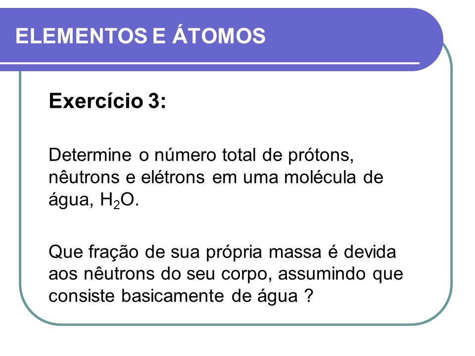 ELEMENTOS E ÁTOMOS Exercício 3: Determine o número total de prótons, nêutrons e elétrons em uma molécula de água, H 2 O. Que fração de sua própria mas
