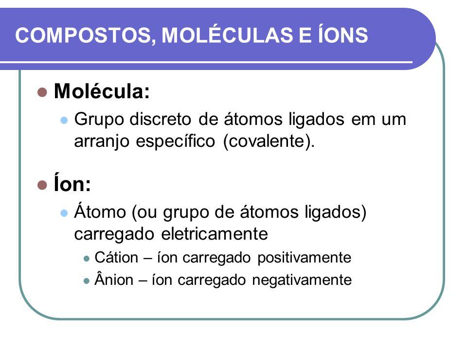 COMPOSTOS, MOLÉCULAS E ÍONS Molécula: Grupo discreto de átomos ligados em um arranjo específico (covalente). Íon: Átomo (ou grupo de átomos ligados) c